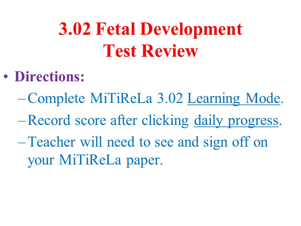 3.02 Fetal Development Test Review Directions: –Complete MiTiReLa 3.02 Learning Mode. –Record score after clicking daily progress. –Teacher will need
