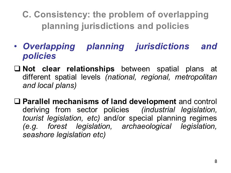 C. Consistency: the problem of overlapping planning jurisdictions and policies Overlapping planning jurisdictions and policies  Not clear relationshi