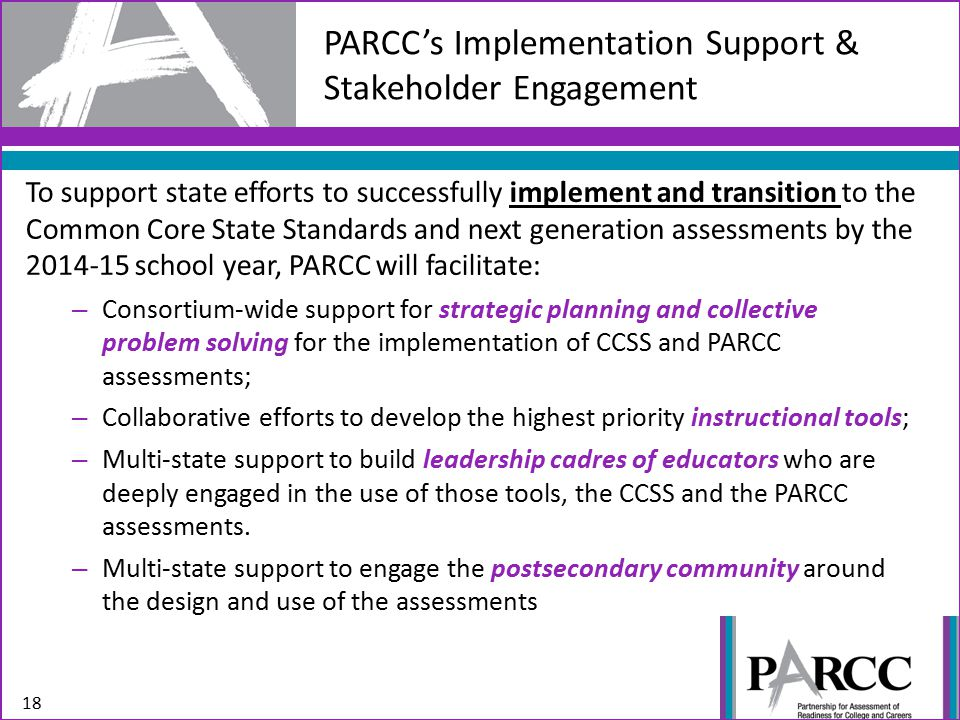 To support state efforts to successfully implement and transition to the Common Core State Standards and next generation assessments by the 2014-15 school year, PARCC will facilitate: – Consortium-wide support for strategic planning and collective problem solving for the implementation of CCSS and PARCC assessments; – Collaborative efforts to develop the highest priority instructional tools; – Multi-state support to build leadership cadres of educators who are deeply engaged in the use of those tools, the CCSS and the PARCC assessments.