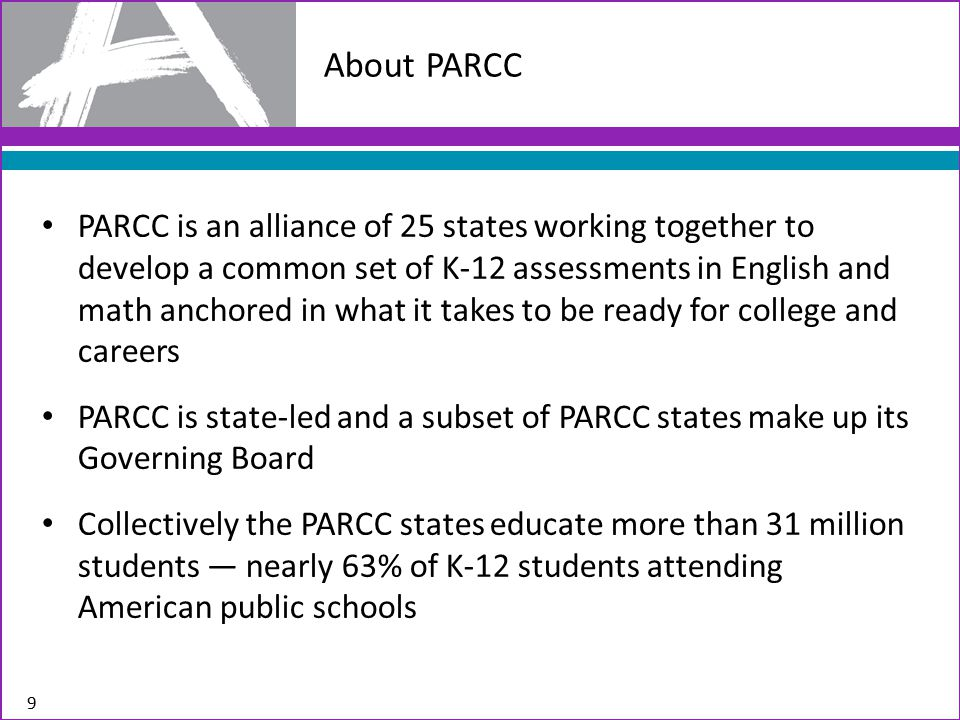 PARCC is an alliance of 25 states working together to develop a common set of K-12 assessments in English and math anchored in what it takes to be ready for college and careers PARCC is state-led and a subset of PARCC states make up its Governing Board Collectively the PARCC states educate more than 31 million students — nearly 63% of K-12 students attending American public schools 9 About PARCC