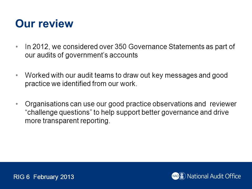 RIG 6 February 2013 Our review In 2012, we considered over 350 Governance Statements as part of our audits of government's accounts Worked with our audit teams to draw out key messages and good practice we identified from our work.