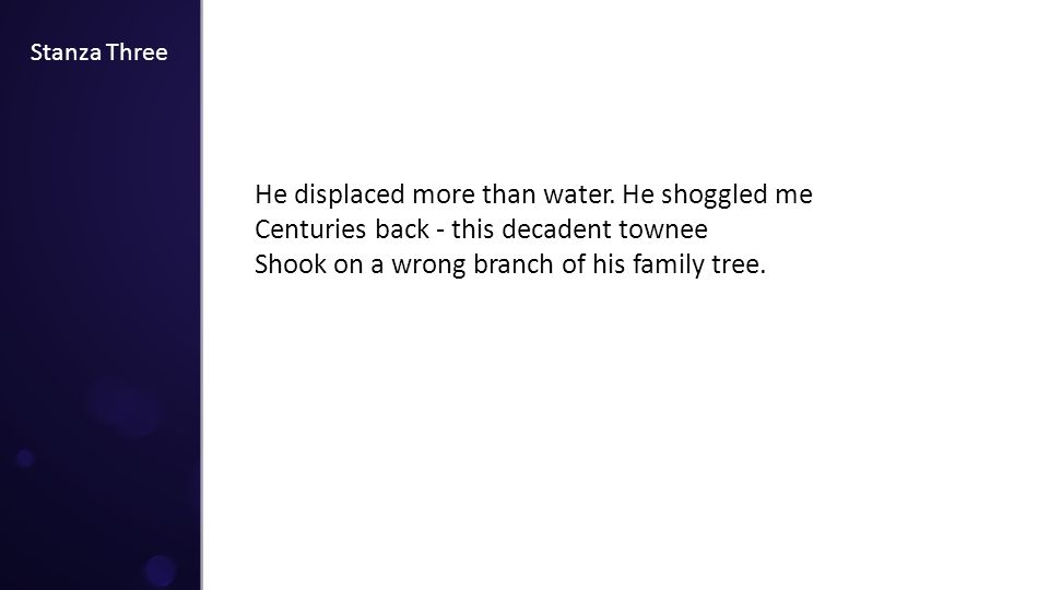 Stanza Three He displaced more than water. He shoggled me Centuries back - this decadent townee Shook on a wrong branch of his family tree.