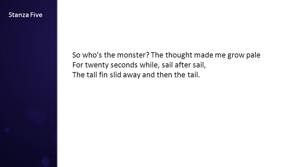 Stanza Five So who's the monster? The thought made me grow pale For twenty seconds while, sail after sail, The tall fin slid away and then the tail.