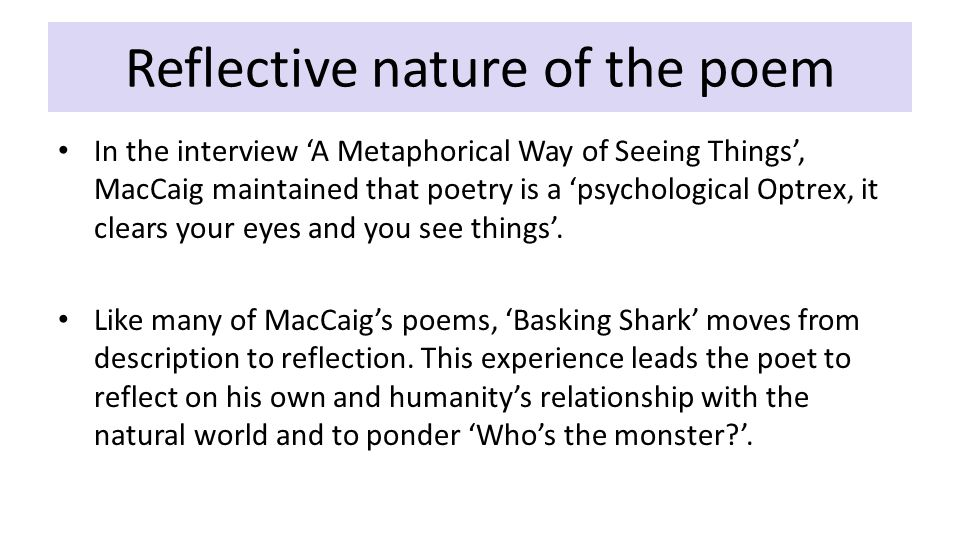 Reflective nature of the poem In the interview 'A Metaphorical Way of Seeing Things', MacCaig maintained that poetry is a 'psychological Optrex, it clears your eyes and you see things'.
