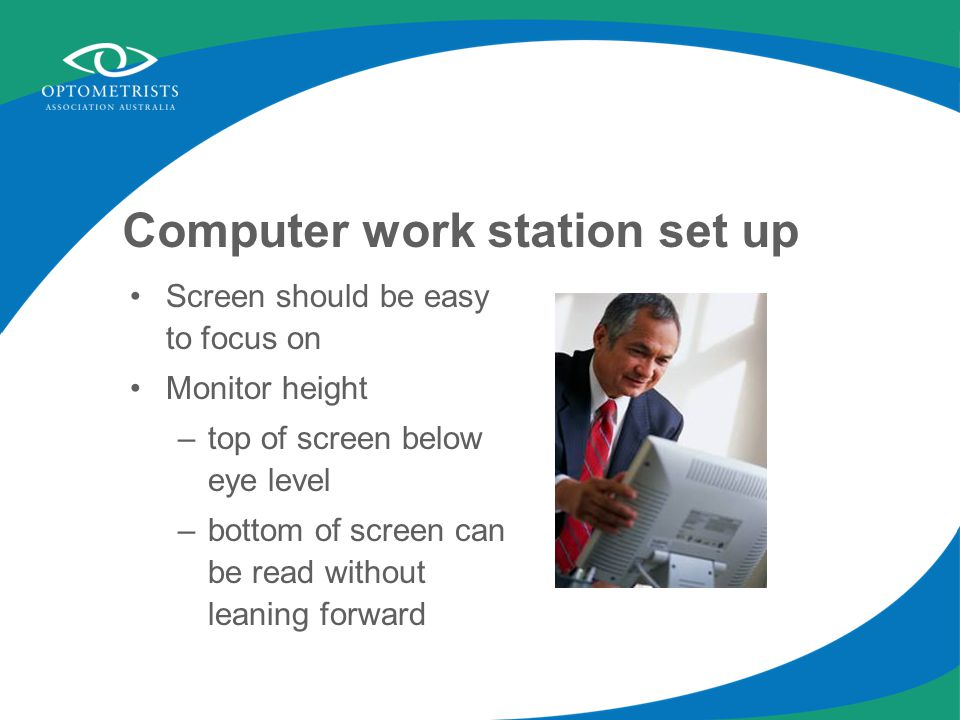 Computer work station set up Screen should be easy to focus on Monitor height –top of screen below eye level –bottom of screen can be read without leaning forward