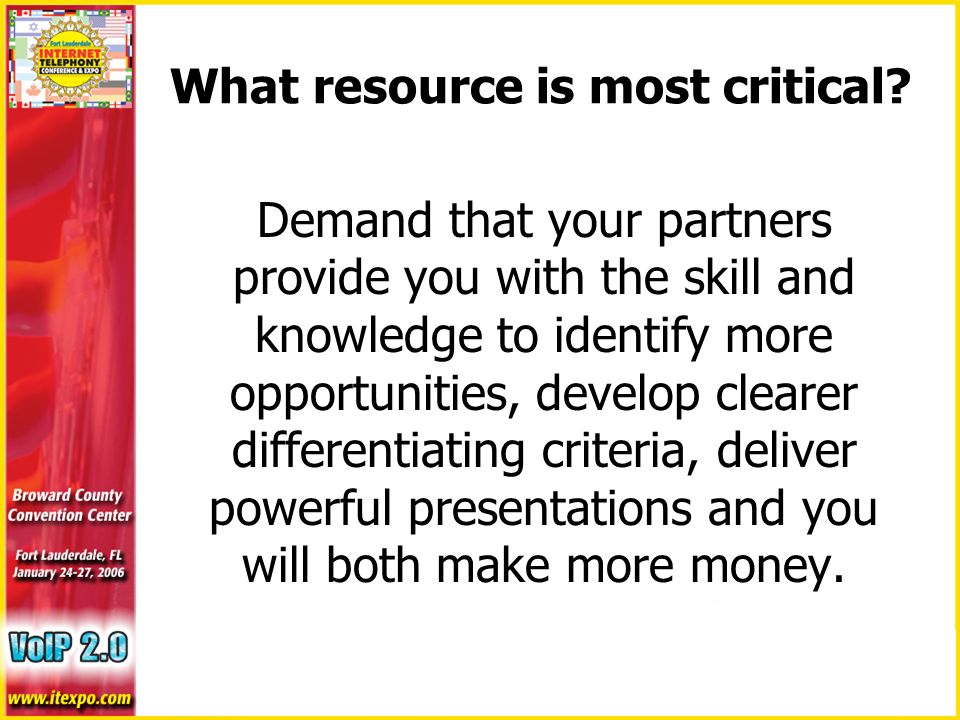 Demand that your partners provide you with the skill and knowledge to identify more opportunities, develop clearer differentiating criteria, deliver powerful presentations and you will both make more money.