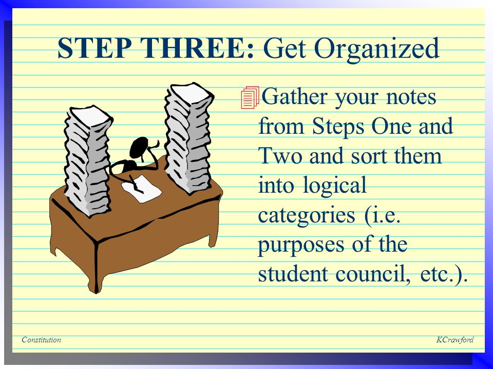 ConstitutionKCrawford STEP THREE: Get Organized 4Gather your notes from Steps One and Two and sort them into logical categories (i.e.