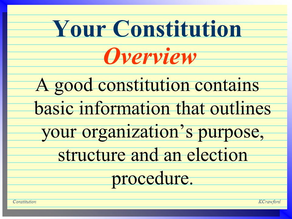 ConstitutionKCrawford Your Constitution A good constitution contains basic information that outlines your organization's purpose, structure and an election procedure.