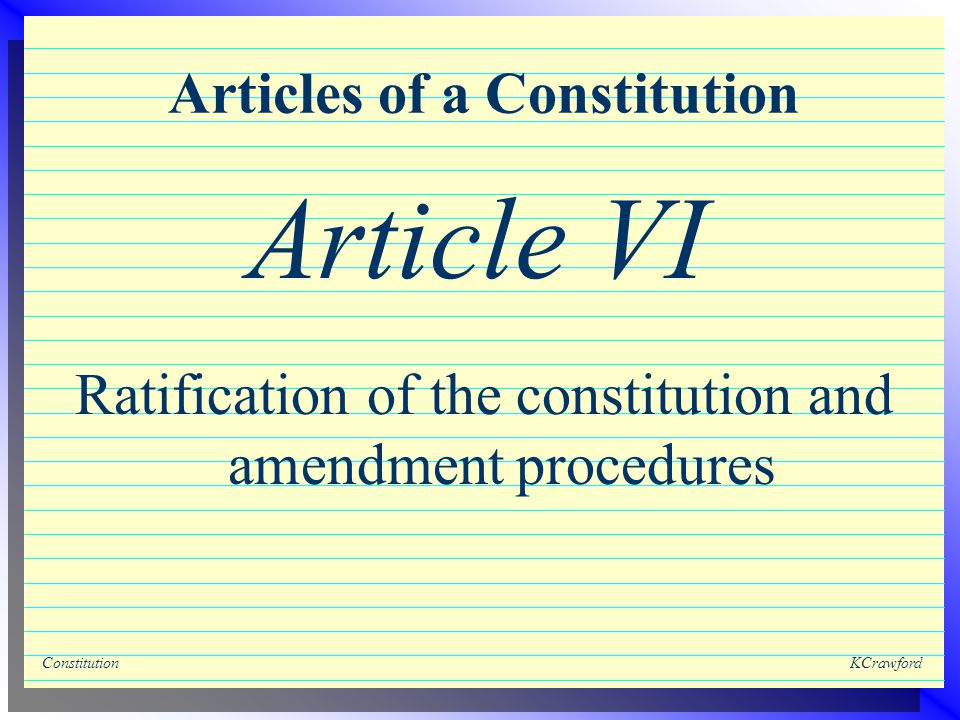 ConstitutionKCrawford Articles of a Constitution Ratification of the constitution and amendment procedures Article VI