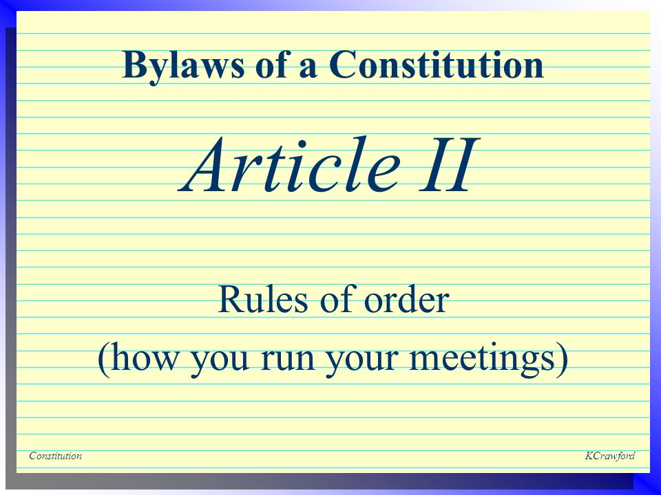 ConstitutionKCrawford Bylaws of a Constitution Rules of order (how you run your meetings) Article II