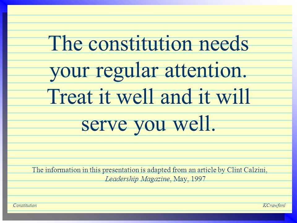 ConstitutionKCrawford The information in this presentation is adapted from an article by Clint Calzini, Leadership Magazine, May, 1997 The constitution needs your regular attention.