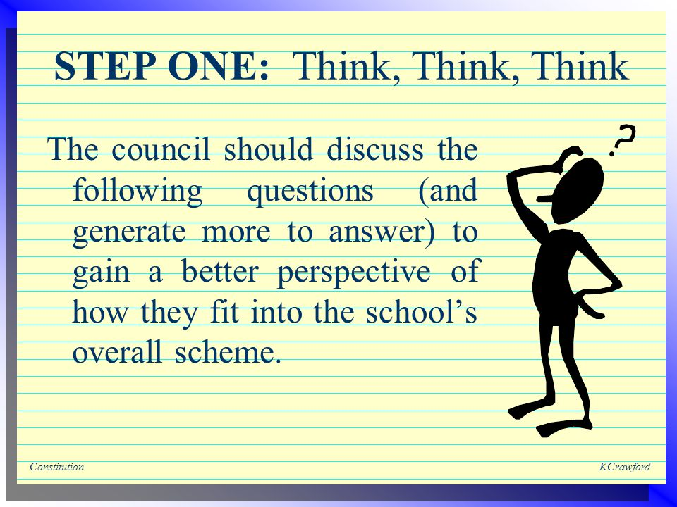 ConstitutionKCrawford STEP ONE: Think, Think, Think The council should discuss the following questions (and generate more to answer) to gain a better perspective of how they fit into the school's overall scheme.