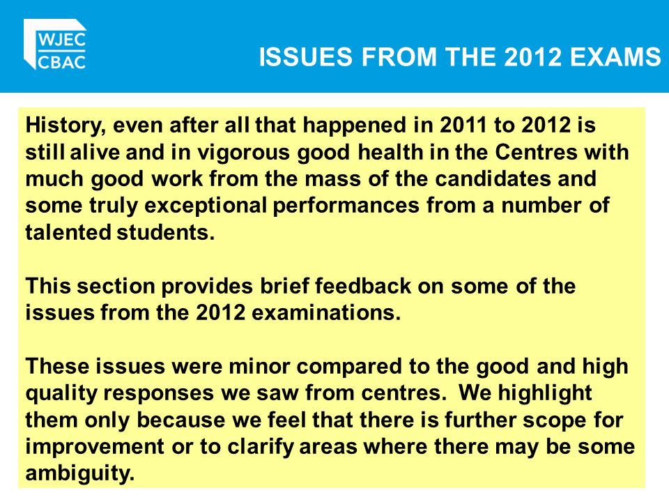 ISSUES FROM THE 2012 EXAMS History, even after all that happened in 2011 to 2012 is still alive and in vigorous good health in the Centres with much good work from the mass of the candidates and some truly exceptional performances from a number of talented students.