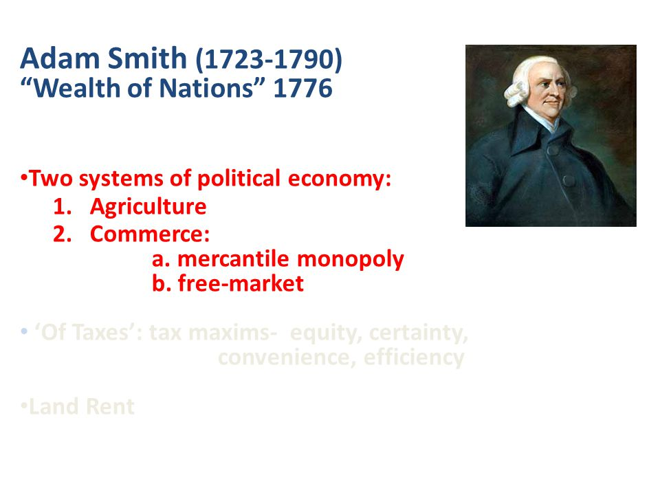 Adam Smith (1723-1790) Wealth of Nations 1776 Two systems of political economy: 1.Agriculture 2.Commerce: a.