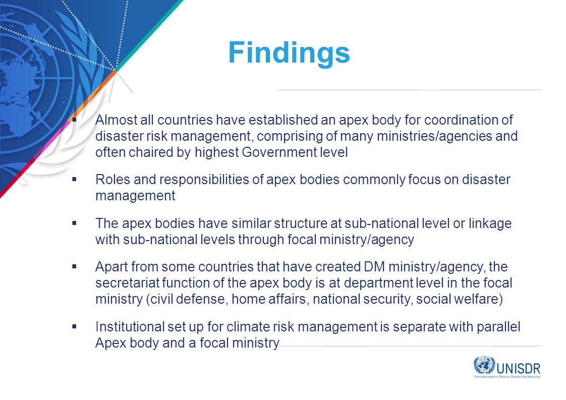 Findings  Almost all countries have established an apex body for coordination of disaster risk management, comprising of many ministries/agencies and