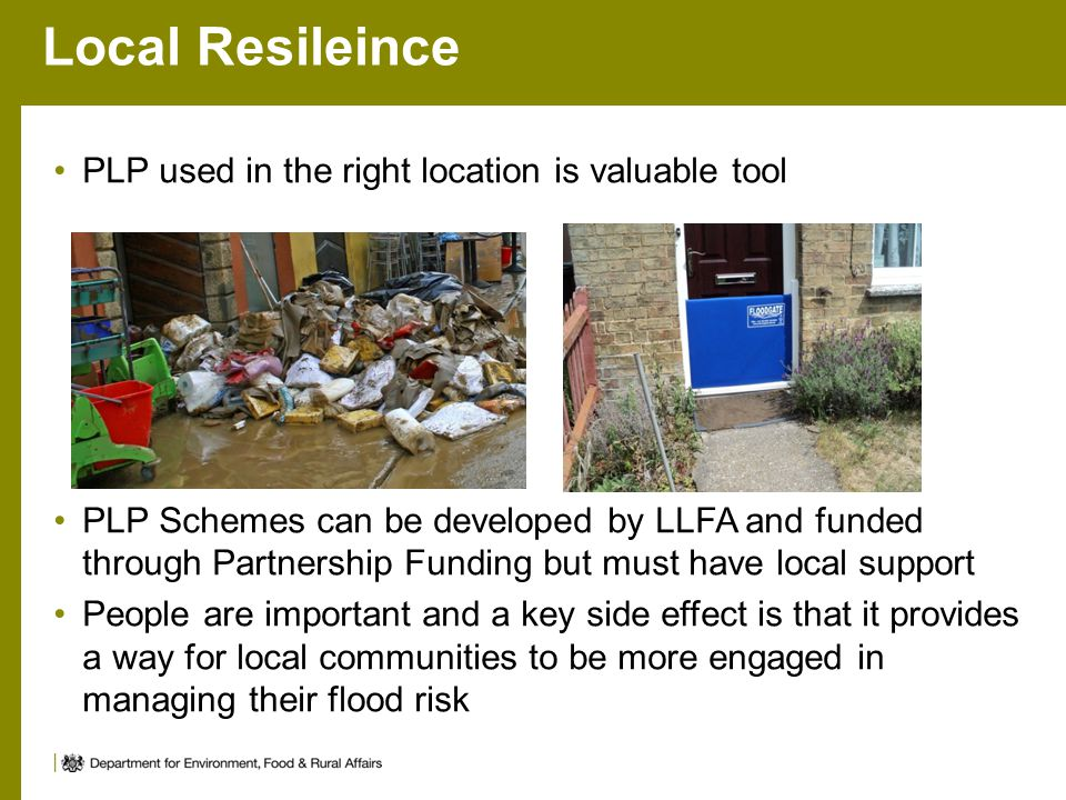 Local Resileince PLP used in the right location is valuable tool PLP Schemes can be developed by LLFA and funded through Partnership Funding but must have local support People are important and a key side effect is that it provides a way for local communities to be more engaged in managing their flood risk