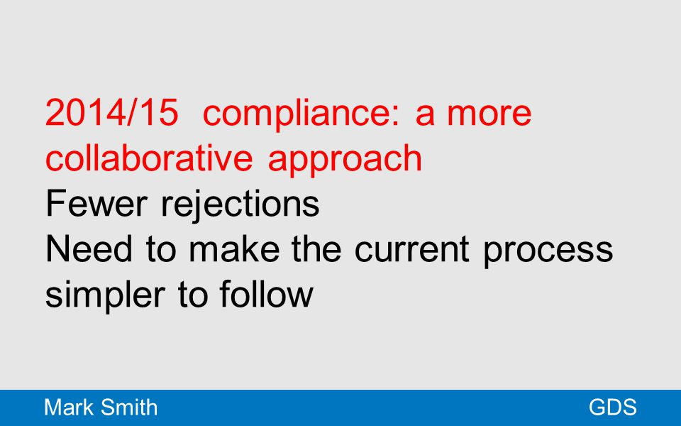 2014/15 compliance: a more collaborative approach Fewer rejections Need to make the current process simpler to follow GDSMark Smith