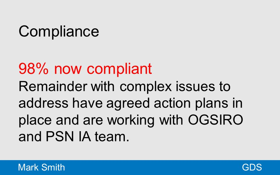 Compliance 98% now compliant Remainder with complex issues to address have agreed action plans in place and are working with OGSIRO and PSN IA team. G