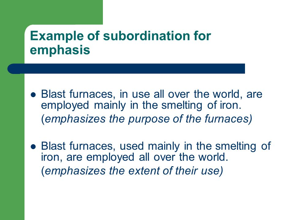Example of subordination for emphasis Blast furnaces, in use all over the world, are employed mainly in the smelting of iron.