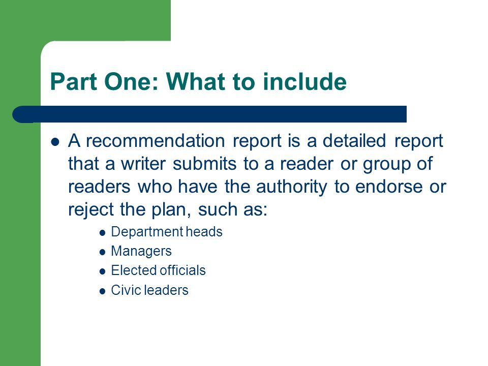 Part One: What to include A recommendation report is a detailed report that a writer submits to a reader or group of readers who have the authority to endorse or reject the plan, such as: Department heads Managers Elected officials Civic leaders