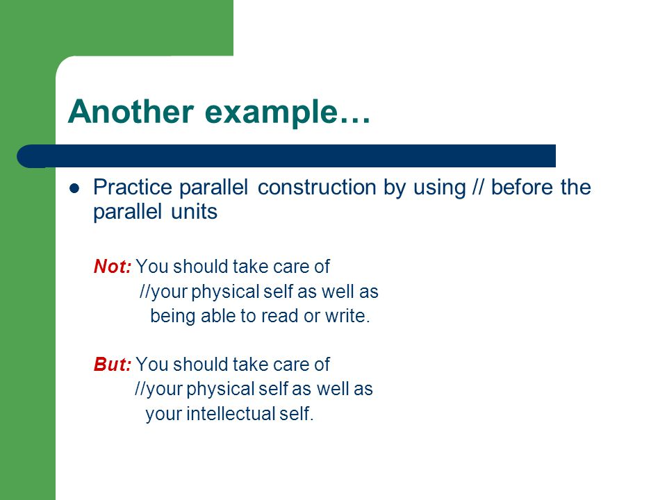Another example… Practice parallel construction by using // before the parallel units Not: You should take care of //your physical self as well as being able to read or write.