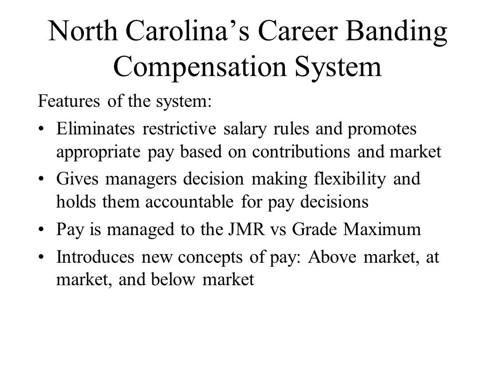 North Carolina's Career Banding Compensation System Features of the system: Eliminates restrictive salary rules and promotes appropriate pay based on contributions and market Gives managers decision making flexibility and holds them accountable for pay decisions Pay is managed to the JMR vs Grade Maximum Introduces new concepts of pay: Above market, at market, and below market