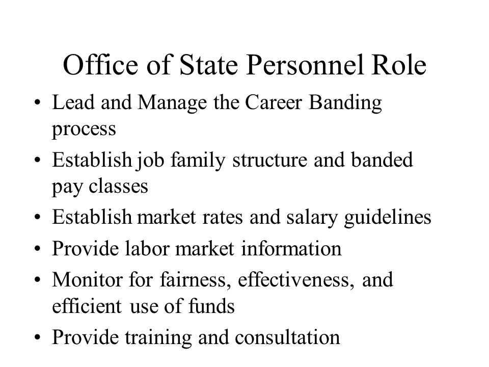Office of State Personnel Role Lead and Manage the Career Banding process Establish job family structure and banded pay classes Establish market rates and salary guidelines Provide labor market information Monitor for fairness, effectiveness, and efficient use of funds Provide training and consultation
