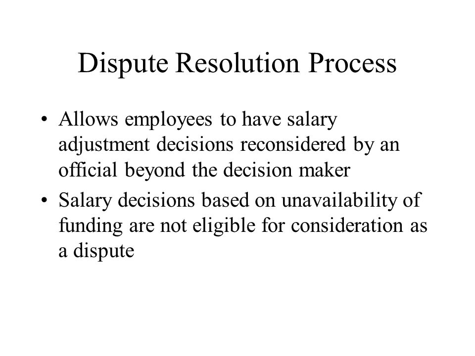 Dispute Resolution Process Allows employees to have salary adjustment decisions reconsidered by an official beyond the decision maker Salary decisions based on unavailability of funding are not eligible for consideration as a dispute