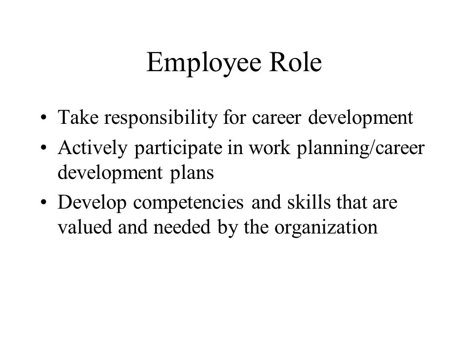 Employee Role Take responsibility for career development Actively participate in work planning/career development plans Develop competencies and skills that are valued and needed by the organization