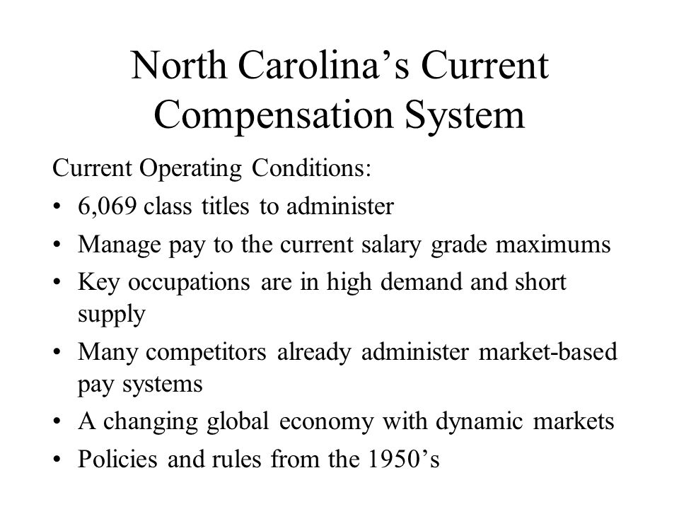 North Carolina's Current Compensation System Current Operating Conditions: 6,069 class titles to administer Manage pay to the current salary grade maximums Key occupations are in high demand and short supply Many competitors already administer market-based pay systems A changing global economy with dynamic markets Policies and rules from the 1950's