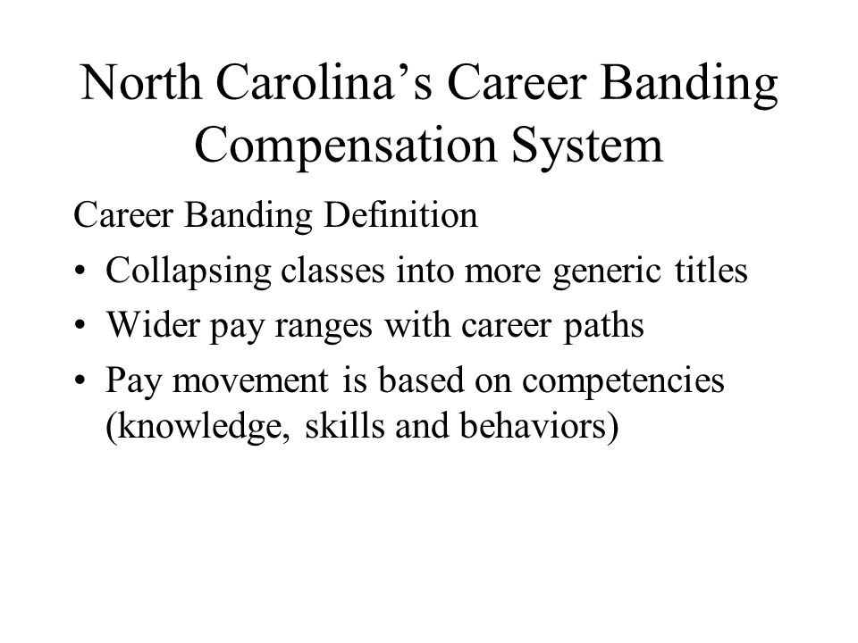 North Carolina's Career Banding Compensation System Career Banding Definition Collapsing classes into more generic titles Wider pay ranges with career paths Pay movement is based on competencies (knowledge, skills and behaviors)