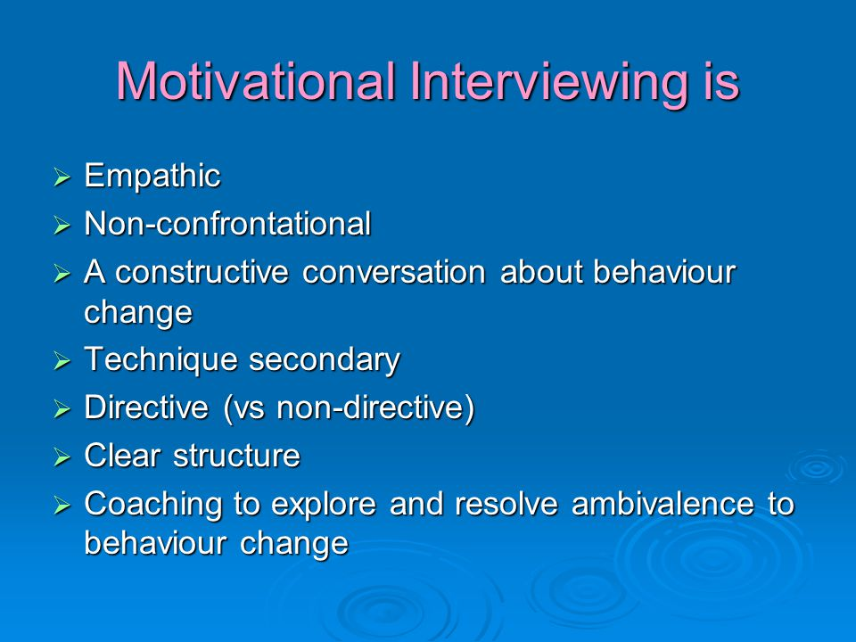 Motivational Interviewing is  Empathic  Non-confrontational  A constructive conversation about behaviour change  Technique secondary  Directive (vs non-directive)  Clear structure  Coaching to explore and resolve ambivalence to behaviour change