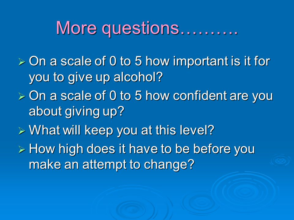 More questions……….  On a scale of 0 to 5 how important is it for you to give up alcohol.