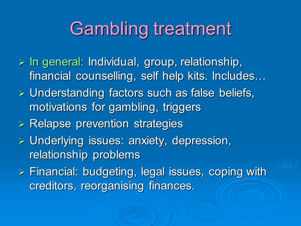 Gambling treatment  In general: Individual, group, relationship, financial counselling, self help kits.