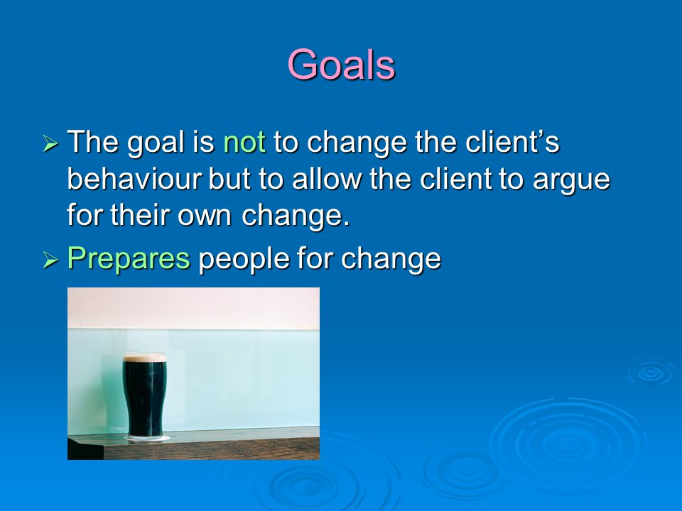 Goals  The goal is not to change the client's behaviour but to allow the client to argue for their own change.