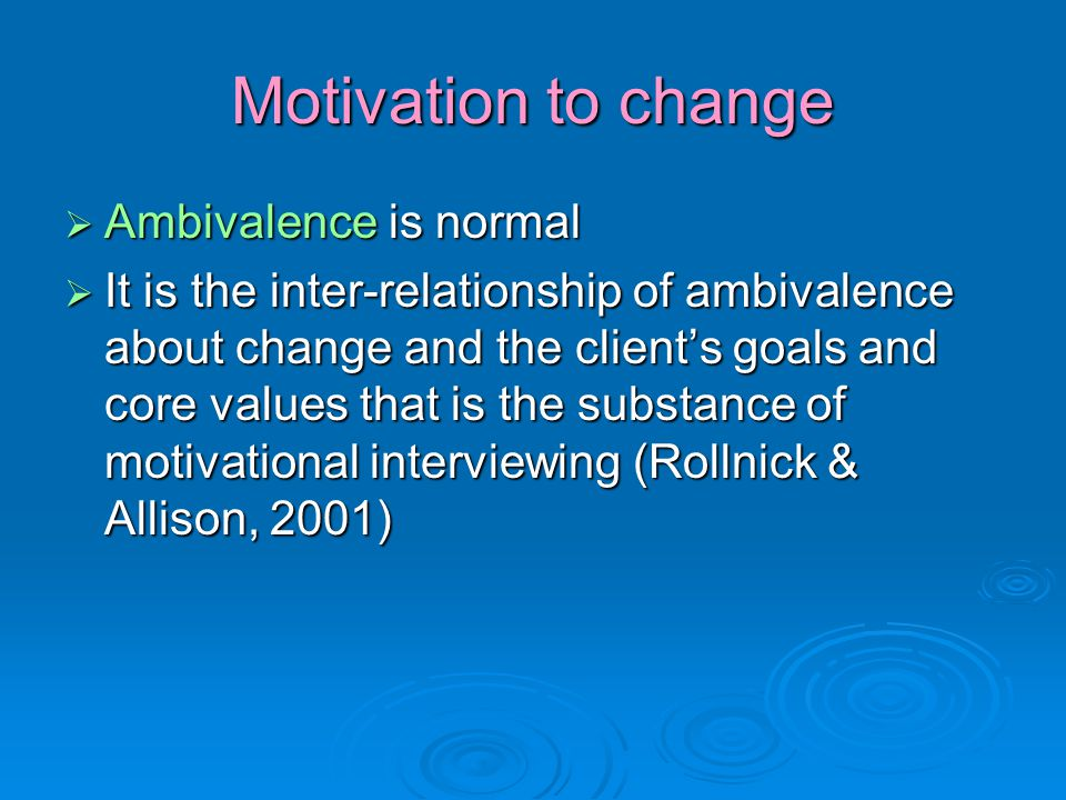 Motivation to change  Ambivalence is normal  It is the inter-relationship of ambivalence about change and the client's goals and core values that is the substance of motivational interviewing (Rollnick & Allison, 2001)