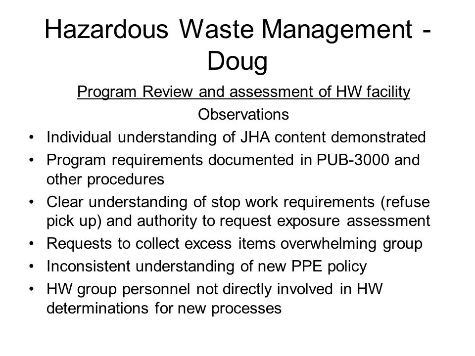 Hazardous Waste Management - Doug Program Review and assessment of HW facility Observations Individual understanding of JHA content demonstrated Program requirements documented in PUB-3000 and other procedures Clear understanding of stop work requirements (refuse pick up) and authority to request exposure assessment Requests to collect excess items overwhelming group Inconsistent understanding of new PPE policy HW group personnel not directly involved in HW determinations for new processes