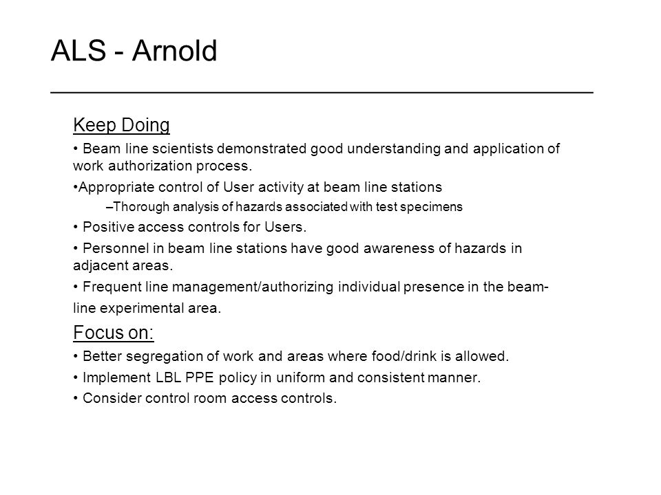 ALS - Arnold ____________________________________________ Keep Doing Beam line scientists demonstrated good understanding and application of work authorization process.