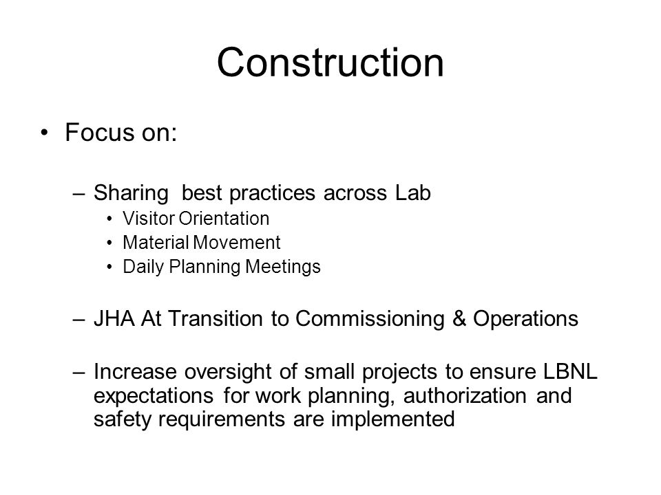 Construction Focus on: –Sharing best practices across Lab Visitor Orientation Material Movement Daily Planning Meetings –JHA At Transition to Commissioning & Operations –Increase oversight of small projects to ensure LBNL expectations for work planning, authorization and safety requirements are implemented