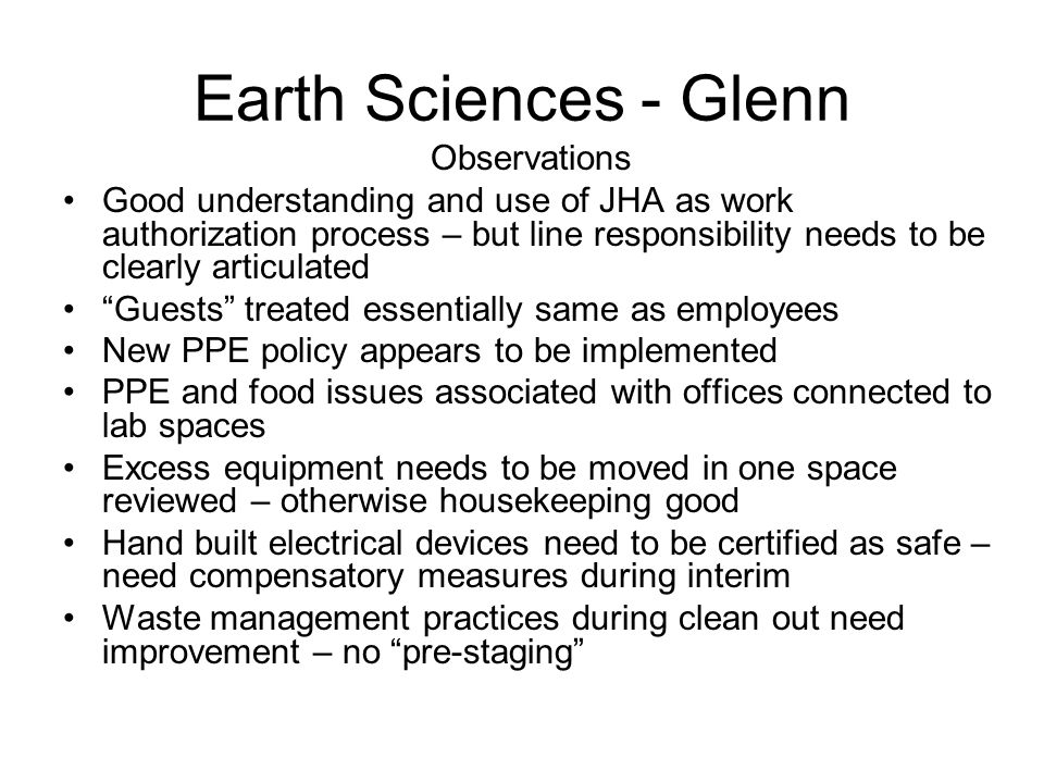 Earth Sciences - Glenn Observations Good understanding and use of JHA as work authorization process – but line responsibility needs to be clearly articulated Guests treated essentially same as employees New PPE policy appears to be implemented PPE and food issues associated with offices connected to lab spaces Excess equipment needs to be moved in one space reviewed – otherwise housekeeping good Hand built electrical devices need to be certified as safe – need compensatory measures during interim Waste management practices during clean out need improvement – no pre-staging