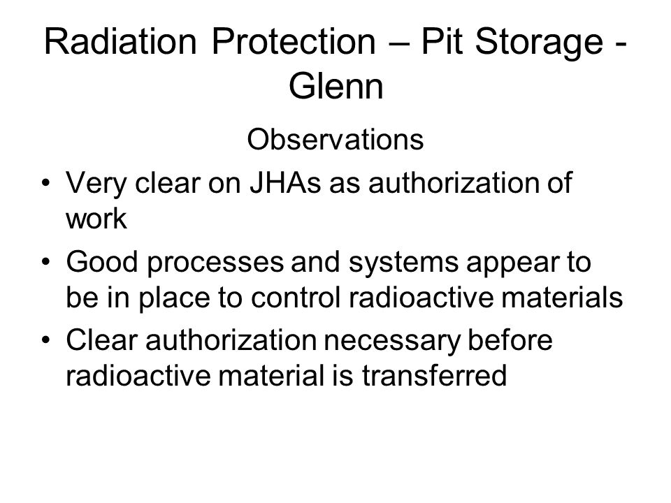 Radiation Protection – Pit Storage - Glenn Observations Very clear on JHAs as authorization of work Good processes and systems appear to be in place to control radioactive materials Clear authorization necessary before radioactive material is transferred