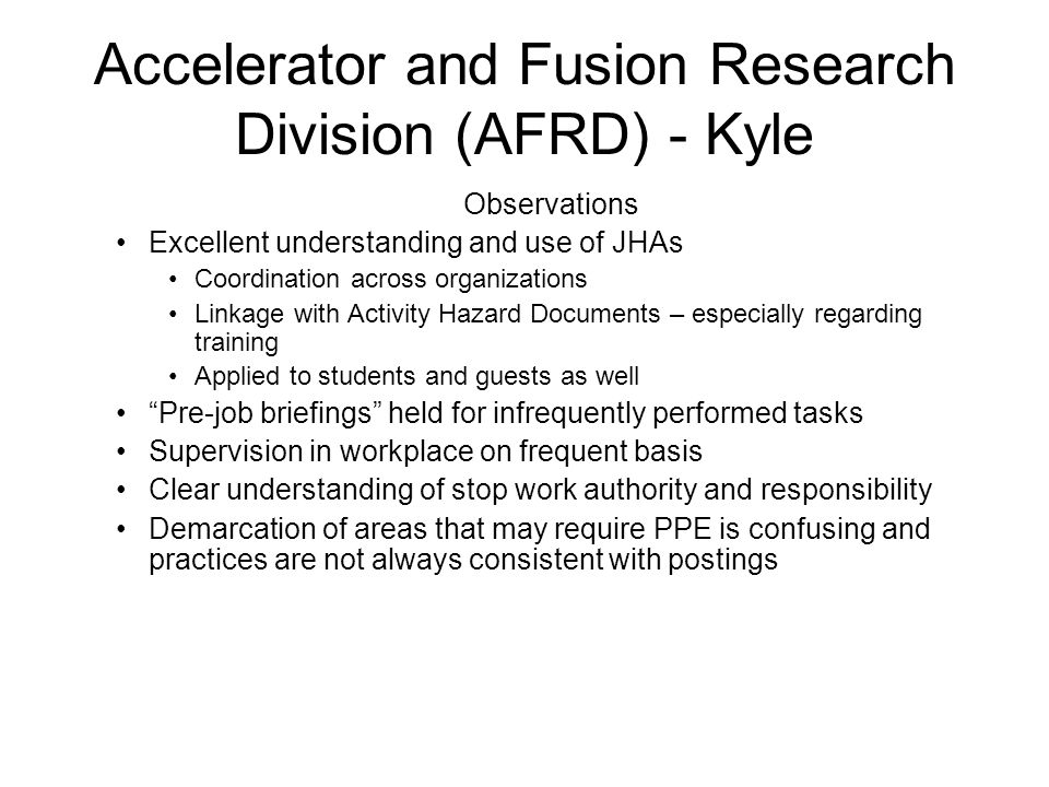 Accelerator and Fusion Research Division (AFRD) - Kyle Observations Excellent understanding and use of JHAs Coordination across organizations Linkage with Activity Hazard Documents – especially regarding training Applied to students and guests as well Pre-job briefings held for infrequently performed tasks Supervision in workplace on frequent basis Clear understanding of stop work authority and responsibility Demarcation of areas that may require PPE is confusing and practices are not always consistent with postings