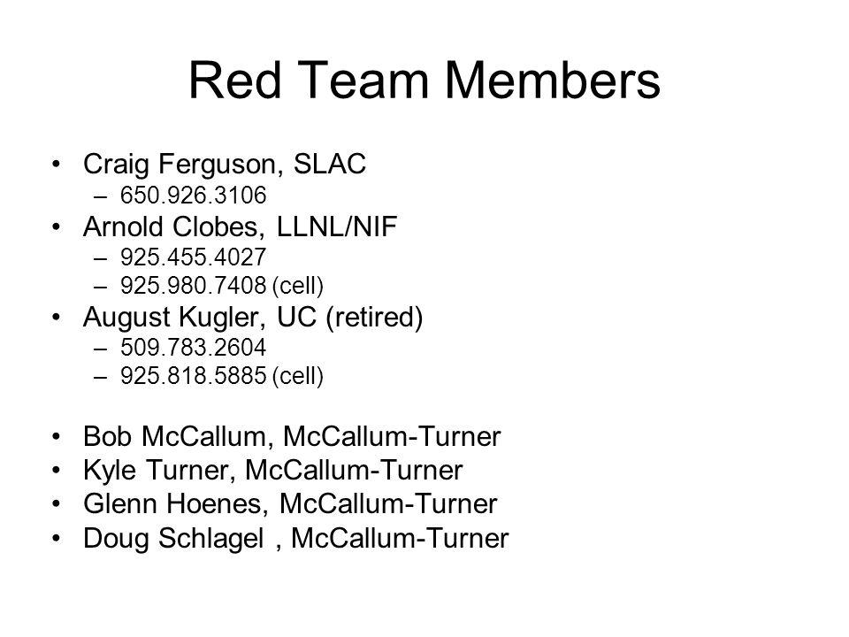 Red Team Members Craig Ferguson, SLAC –650.926.3106 Arnold Clobes, LLNL/NIF –925.455.4027 –925.980.7408 (cell) August Kugler, UC (retired) –509.783.2604 –925.818.5885 (cell) Bob McCallum, McCallum-Turner Kyle Turner, McCallum-Turner Glenn Hoenes, McCallum-Turner Doug Schlagel, McCallum-Turner