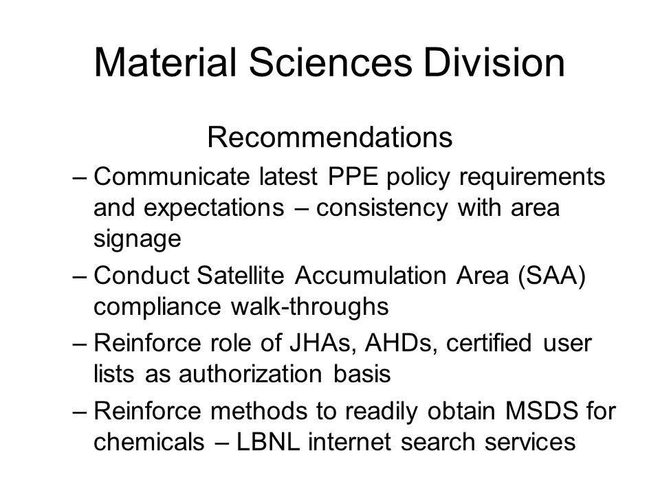 Material Sciences Division Recommendations –Communicate latest PPE policy requirements and expectations – consistency with area signage –Conduct Satellite Accumulation Area (SAA) compliance walk-throughs –Reinforce role of JHAs, AHDs, certified user lists as authorization basis –Reinforce methods to readily obtain MSDS for chemicals – LBNL internet search services