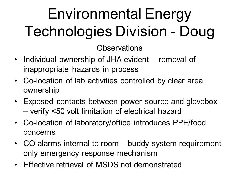 Environmental Energy Technologies Division - Doug Observations Individual ownership of JHA evident – removal of inappropriate hazards in process Co-location of lab activities controlled by clear area ownership Exposed contacts between power source and glovebox – verify <50 volt limitation of electrical hazard Co-location of laboratory/office introduces PPE/food concerns CO alarms internal to room – buddy system requirement only emergency response mechanism Effective retrieval of MSDS not demonstrated