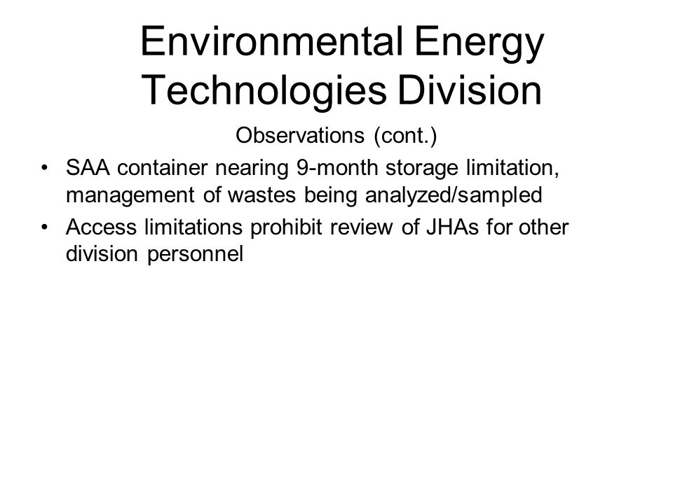 Environmental Energy Technologies Division Observations (cont.) SAA container nearing 9-month storage limitation, management of wastes being analyzed/sampled Access limitations prohibit review of JHAs for other division personnel