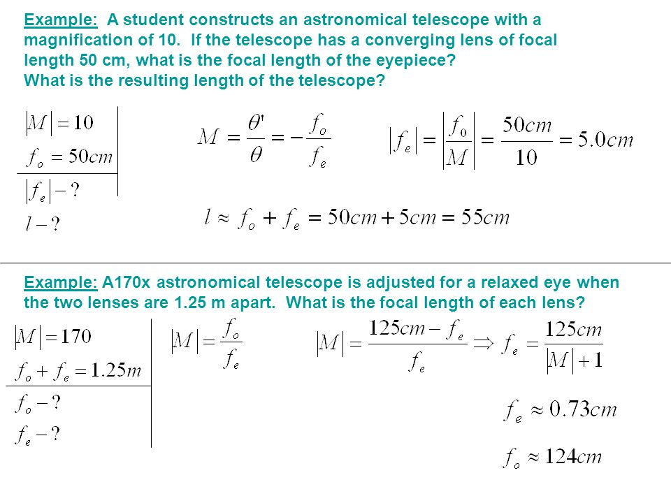 Example: A170x astronomical telescope is adjusted for a relaxed eye when the two lenses are 1.25 m apart. What is the focal length of each lens? Examp