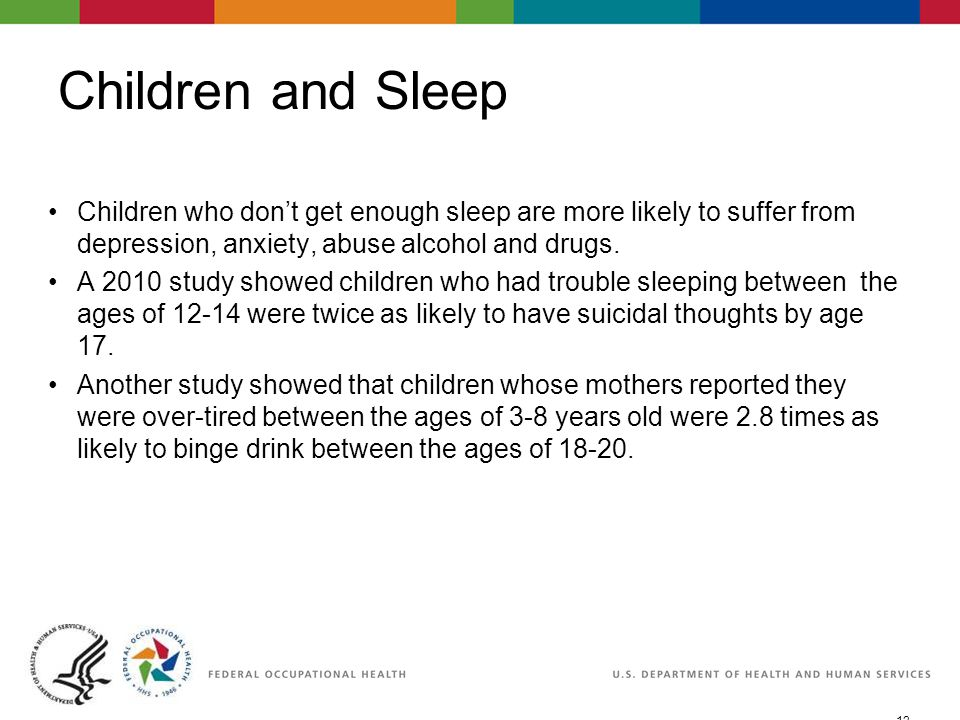 12 06/29/2007 2:30pmeSlide - P4065 - WorkLife4You Children and Sleep Children who don't get enough sleep are more likely to suffer from depression, anxiety, abuse alcohol and drugs.