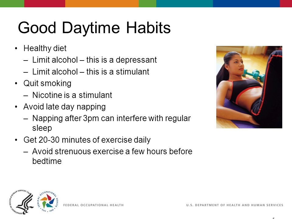 5 06/29/2007 2:30pmeSlide - P4065 - WorkLife4You Good Daytime Habits Healthy diet –Limit alcohol – this is a depressant –Limit alcohol – this is a stimulant Quit smoking –Nicotine is a stimulant Avoid late day napping –Napping after 3pm can interfere with regular sleep Get 20-30 minutes of exercise daily –Avoid strenuous exercise a few hours before bedtime