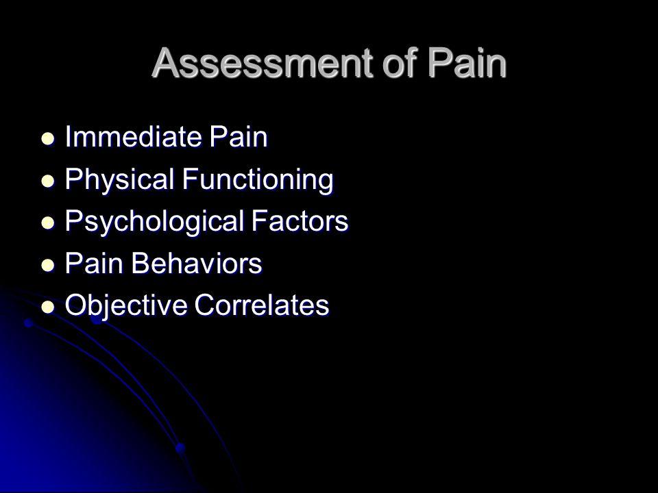 Assessment of Pain Immediate Pain Immediate Pain Physical Functioning Physical Functioning Psychological Factors Psychological Factors Pain Behaviors Pain Behaviors Objective Correlates Objective Correlates